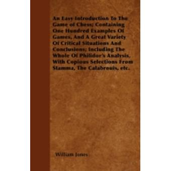 An Easy Introduction To The Game of Chess Containing One Hundred Examples Of Games And A Great Variety Of Critical Situations And Conclusions Including The Whole Of Philidors Analysis With Copiou by Jones &  William