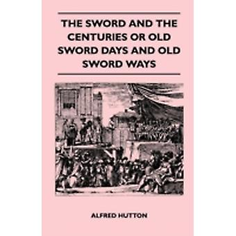 The Sword and the Centuries or Old Sword Days and Old Sword Ways  Being A Description of the Various Swords Used in Civilized Europe During the Last Five Centuries and Single Combats Which Have Been by Hutton & Alfred