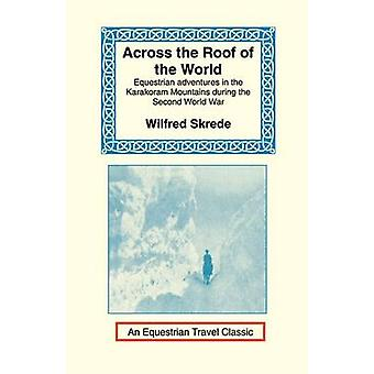 Across the Roof of the World Equestrian Adventures in the Karakoram Mountains During the Second World War by Skrede & Wilfred