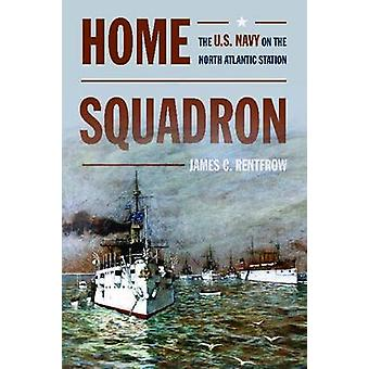 Home Squadron - The U.S. Navy on the North Atlantic Station by James C