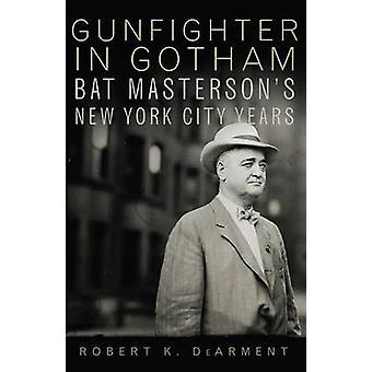 Gunfighter in Gotham - Bat Masterson's New York City Years by Robert K