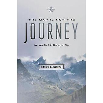 Map Is Not the Journey - Faith Renewed While Hiking the Alps by Richar