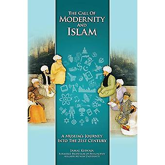 The Call of Modernity and Islam - A Muslim's Journey Into the 21st Cen
