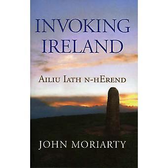 Invoking Ireland  Ailiu Iath nHerend by John Moriarty