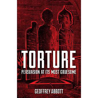 Torture - Persuasion at its Most Gruesome by Geoffrey Abbott - 9781849