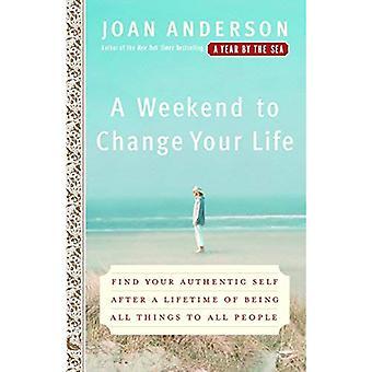 Een Weekend om uw leven te veranderen: vinden uw authentieke zelf na een leven van het wezen van alle dingen zijn aan alle mensen