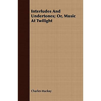 Interludes and Undertones Or Music at Twilight by MacKay & Charles