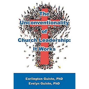 The Unconventionality of Church Leadership It Works by Earlington Guiste