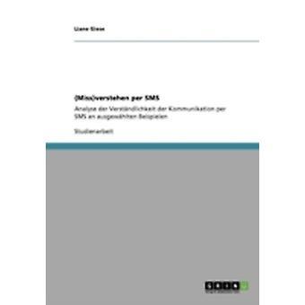 Missverstehen per SMSAnalyse der Verstndlichkeit der Kommunikation per SMS an ausgewhlten Beispielen by Giese & Liane