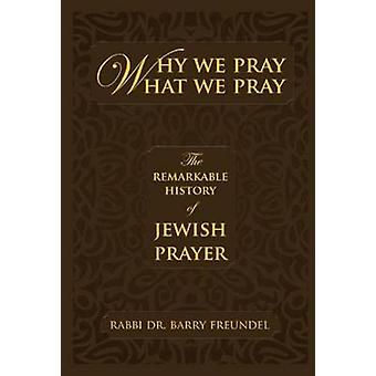Why We Pray What We Pray - The Remarkable History of Jewish Prayer by