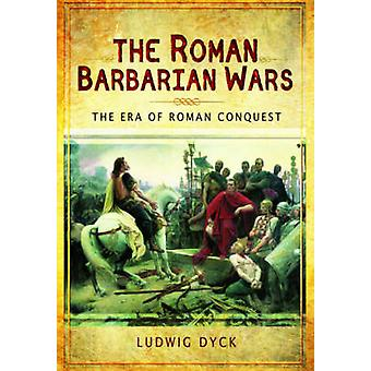 The Roman Barbarian Wars - The Era of Roman Conquest by Ludwig Dyck -