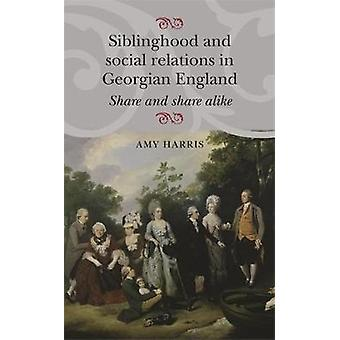 Siblinghood and Social Relations in Georgian England by Amy Harris