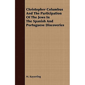 Christopher Columbus And The Participation Of The Jews In The Spanish And Portuguese Discoveries by Kayserling & M.