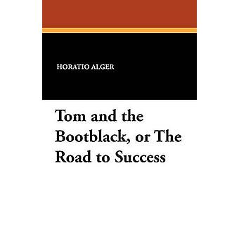 Tom and the Bootblack or The Road to Success by Alger & Horatio & Jr.