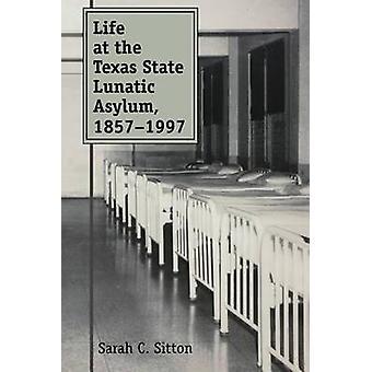 Life at the Texas State Lunatic Asylum 18571997 by Sitton & Sarah C.