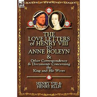 The Love Letters of Henry VIII to Anne Boleyn Other Correspondence Documents About the King and His Wives von Heinrich VIII. King of England