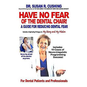 Have No Fear of the Dental Chair  A Guide for Reducing Dental Fear by Cushing & Susan R.