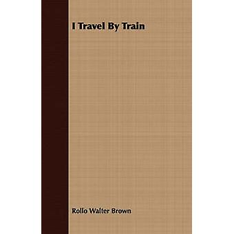 I Travel by Train by Brown & Rollo Walter
