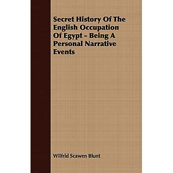 Secret History Of The English Occupation Of Egypt  Being A Personal Narrative Events by Blunt & Wilfrid Scawen