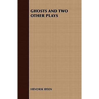 Ghosts and Two Other Plays by Hendrik Ibsen & Ibsen