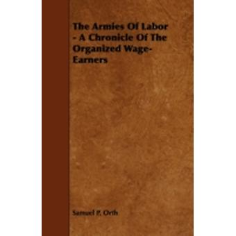 The Armies of Labor  A Chronicle of the Organized WageEarners by Orth & Samuel P.