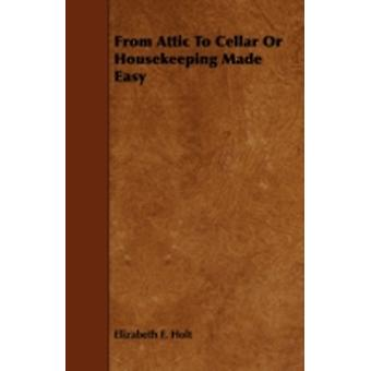 From Attic To Cellar Or Housekeeping Made Easy by Holt & Elizabeth F.