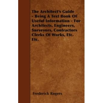 The Architects Guide  Being A Text Book Of Useful Information  For Architects Engineers Surveyors Contractors Clerks Of Works Etc. Etc. by Rogers & Frederick