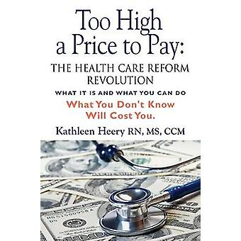 Too High a Price to Pay The Health Care Reform Revolution  What It Is and What You Can Do by Heery MS Rn CCM & Kathleen