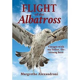 The Flight of the Albatross Voyages with my father the unsung hero by Alexandroni & Margrethe