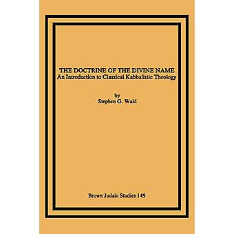 The Doctrine of the Divine Name An Introduction to Classical Kabbalistic Theology by Wald & Stephen & G.