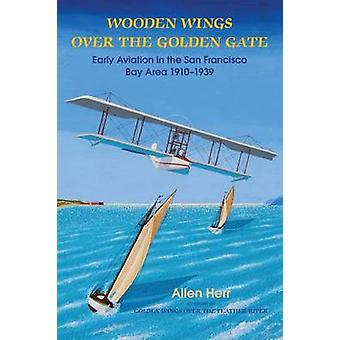 Wooden Wings over the Golden Gate Early Aviation in the San Francisco Bay Area 19101939 by Herr & H. Allen