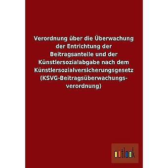 Verordnung ber die berwachung der Entrichtung der Beitragsanteile und der Knstlersozialabgabe nach dem Knstlersozialversicherungsgesetz KSVGBeitragsberwachungsverordnung by ohne Autor