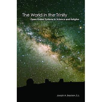 The World in the Trinity OpenEnded Systems in Science and Religion by Bracken S.J. & Joseph A.