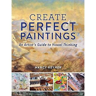 Create Perfect Paintings  An Artists Guide to Visual Thinking by Nancy Reyner