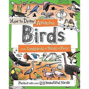 How to Draw Amazing Birds - From Songbirds to Birds of Prey by Fiona G
