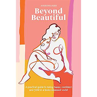 Beyond Beautiful - A Practical Guide to Being Happy - Confident - and