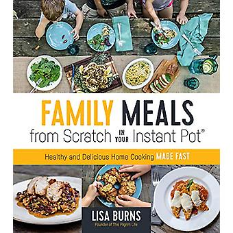Family Meals from Scratch in Your Instant Pot - Healthy & Deliciou