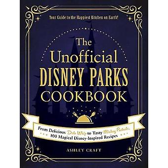 The Unofficial Disney Parks Cookbook From Delicious Dole Whip to Tasty Mickey Pretzels 100 Magical DisneyInspired Recipes Unofficial Cookbook