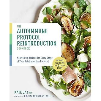 The Autoimmune Protocol Reintroduction Cookbook Nourishing Recipes for Every Stage of Your Reintroduction Protocol  Includes Recipes for The 4 Stages of AIP