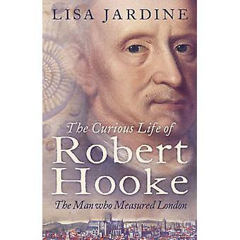 La curieuse vie de Robert Hooke - l'homme qui a mesuré à Londres par Lisa