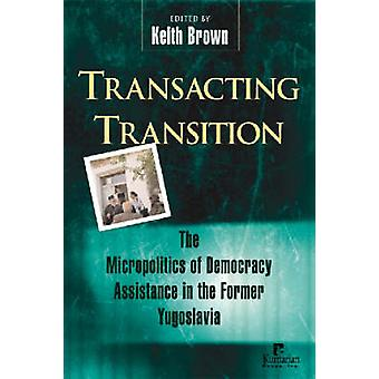Transacting Transition - The Micropolitics of Democracy Assistance in