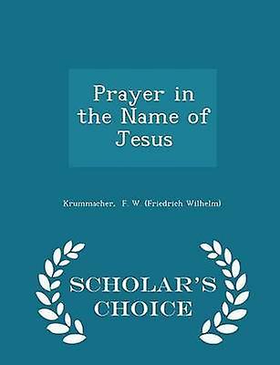 Prayer in the Name of Jesus  Scholars Choice Edition by F. W. Friedrich Wilhelm & Krummacher