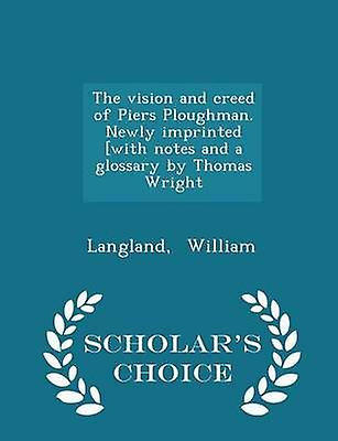 The vision and creed of Piers Ploughman. Newly imprinted with notes and a glossary by Thomas Wright  Scholars Choice Edition by William & Langland