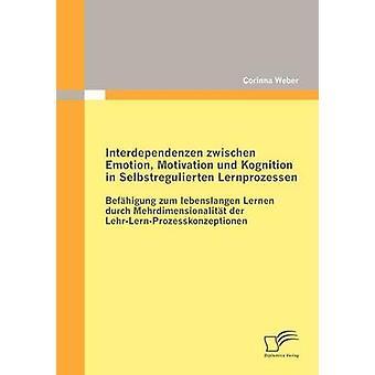 Interdependenzen zwischen Emotion Motivation und Kognition in Selbstregulierten Lernprozessen by Weber & Corinna