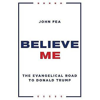 Believe Me - The Evangelical Road to Donald Trump by Believe Me - The E