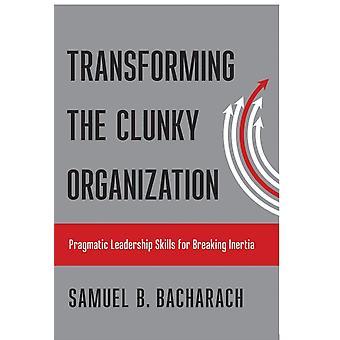 Transforming the Clunky Organization by Samuel B Bacharach