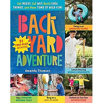 Backyard Adventure Get Messy Get Wet Build Cool Things an by Amanda Thomsen