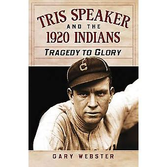 Tris Speaker and the 1920 Indians - Tragedy to Glory by Gary Webster -