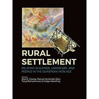 Rural Settlement  Relating Buildings Landscape and People in the European Iron Age by Edited by Dave Cowley & Edited by Manuel Fernandez Gotz & Edited by Tanja Romankiewicz & Edited by Holger Wendling