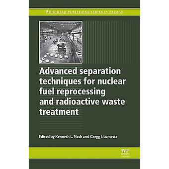 Advanced Separation Techniques for Nuclear Fuel Reprocessing and Radioactive Waste Treatment by Nash & Kenneth L.